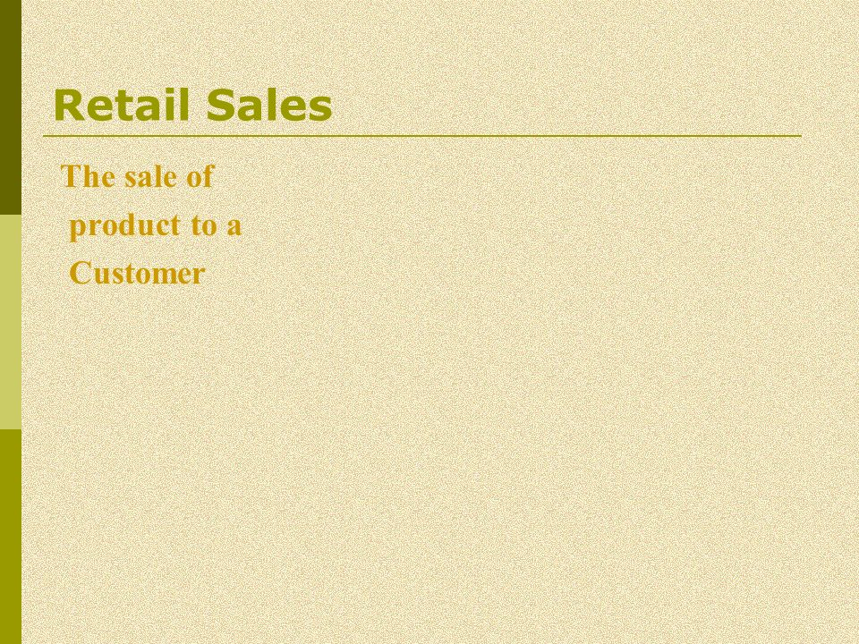Retail Sales The sale of product to a Customer