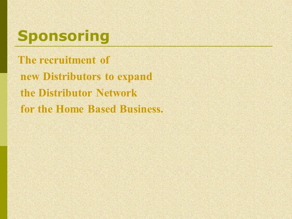 Sponsoring The recruitment of new Distributors to expand the Distributor Network for the Home Based Business.