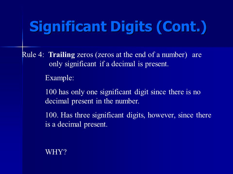 Rule 3: Zeros in between non-zero numbers are ALWAYS significant. (Trapped Zeros) Example: 10,023 has only 5 significant digits. The zeros between the