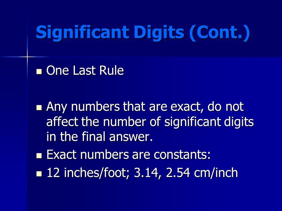 Significant Digits (Cont.) V = (3.052 m) x (2.10 m) x (0.75 m) V = (3.052 m) x (2.10 m) x (0.75 m) (4 sig figs)(3 sig figs)(2 sig figs) (4 sig figs)(3