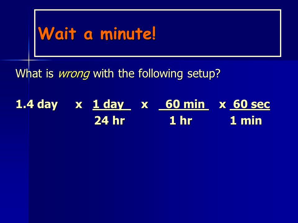 Solution Unit plan: days hr min seconds 1.4 day x 24 hr x 60 min x 60 sec 1 day 1 hr 1 min 1 day 1 hr 1 min = 1.2 x 10 5 sec = 1.2 x 10 5 sec