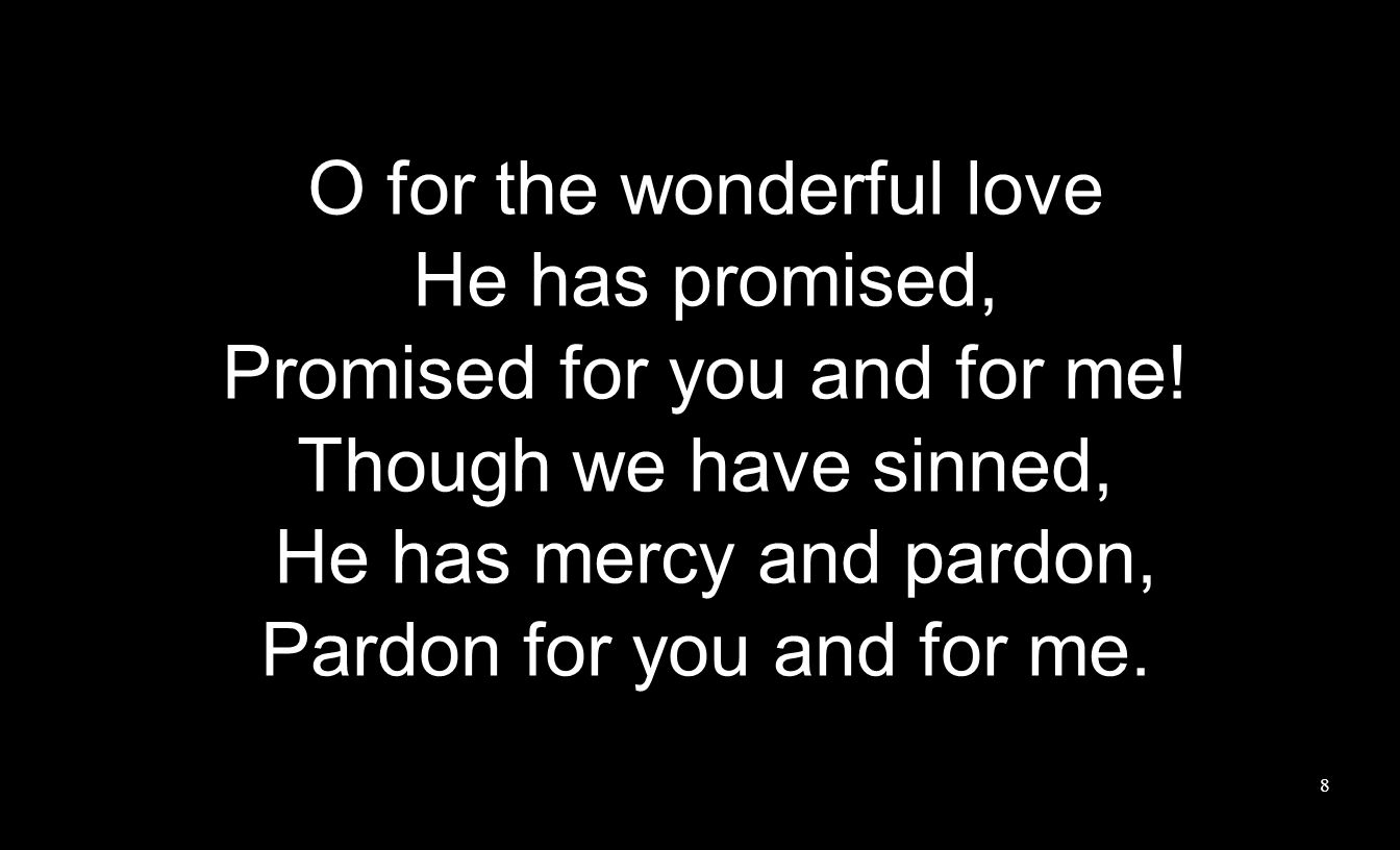 O for the wonderful love He has promised, Promised for you and for me! Though we have sinned, He has mercy and pardon, Pardon for you and for me. 8
