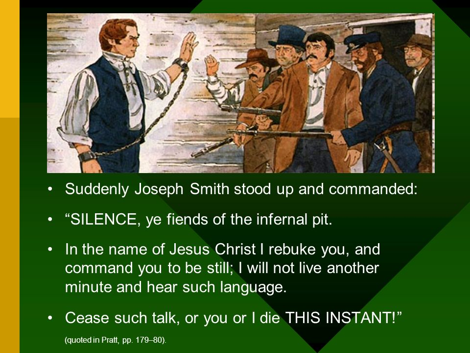 Suddenly Joseph Smith stood up and commanded: SILENCE, ye fiends of the infernal pit. In the name of Jesus Christ I rebuke you, and command you to be