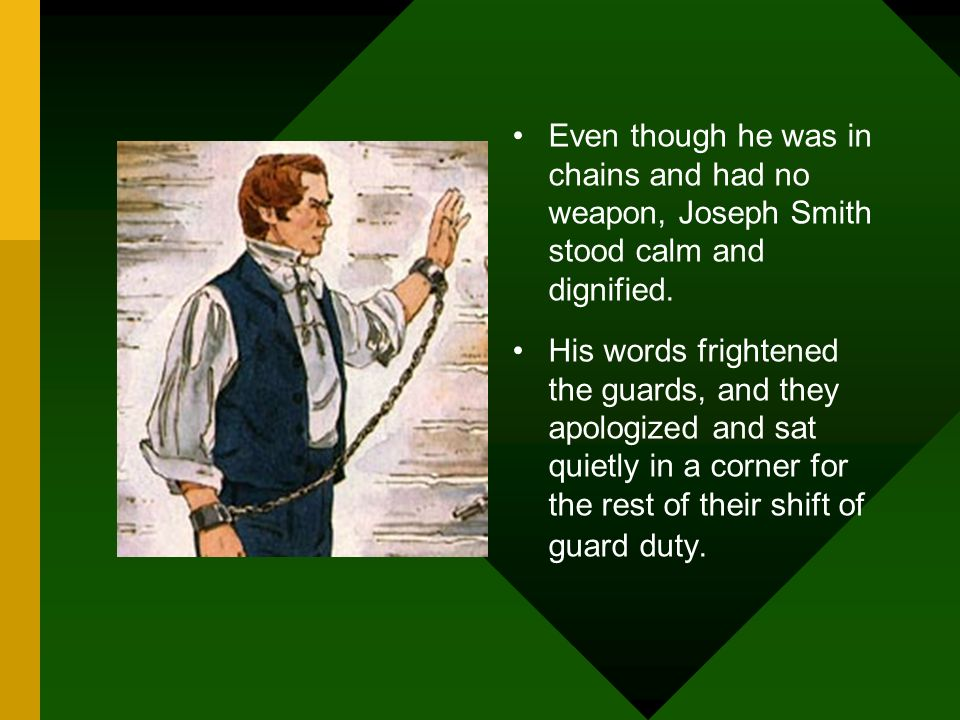 Even though he was in chains and had no weapon, Joseph Smith stood calm and dignified. His words frightened the guards, and they apologized and sat qu