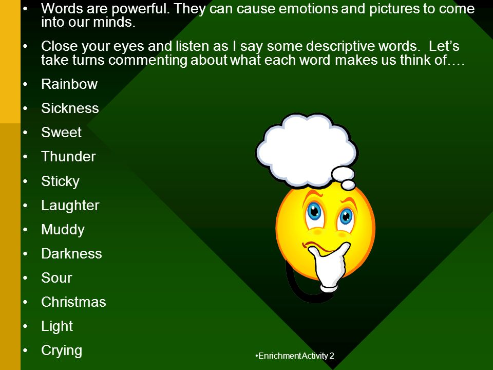 Words are powerful. They can cause emotions and pictures to come into our minds. Close your eyes and listen as I say some descriptive words. Lets take