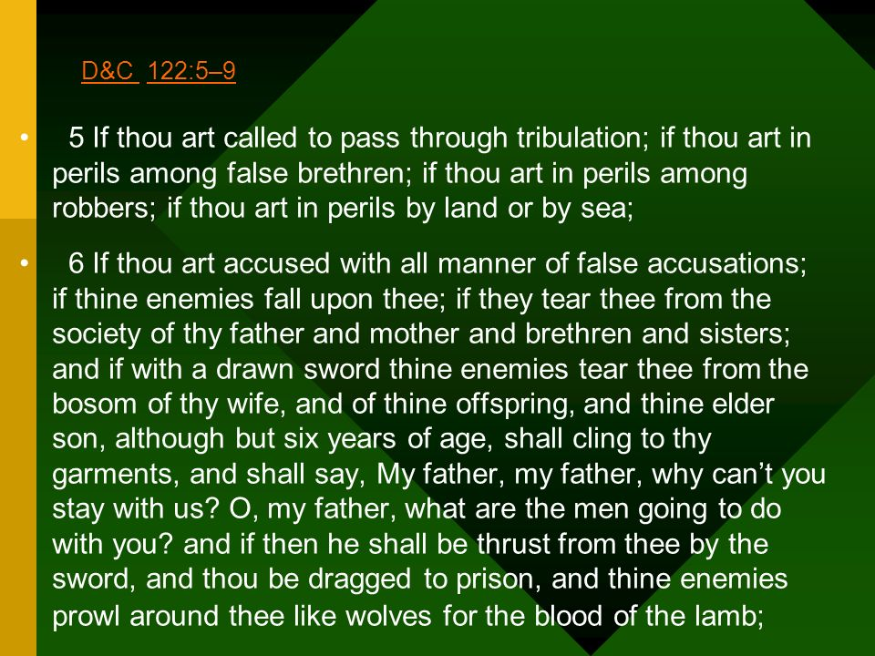 D&C D&C 122:5–9122:5–9 5 If thou art called to pass through tribulation; if thou art in perils among false brethren; if thou art in perils among robbe