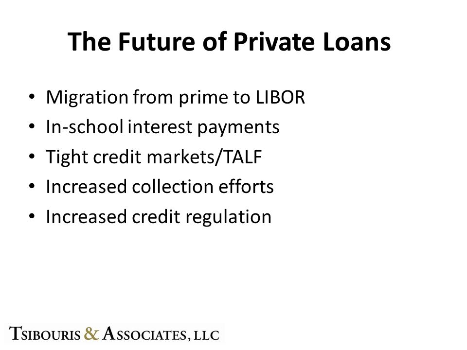 The Future of Private Loans Migration from prime to LIBOR In-school interest payments Tight credit markets/TALF Increased collection efforts Increased credit regulation