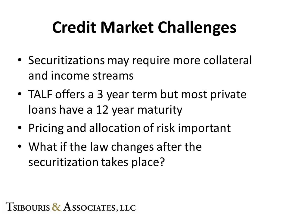 Credit Market Challenges Securitizations may require more collateral and income streams TALF offers a 3 year term but most private loans have a 12 year maturity Pricing and allocation of risk important What if the law changes after the securitization takes place