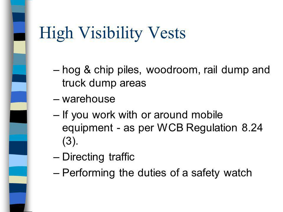 High Visibility Vests –hog & chip piles, woodroom, rail dump and truck dump areas –warehouse –If you work with or around mobile equipment - as per WCB