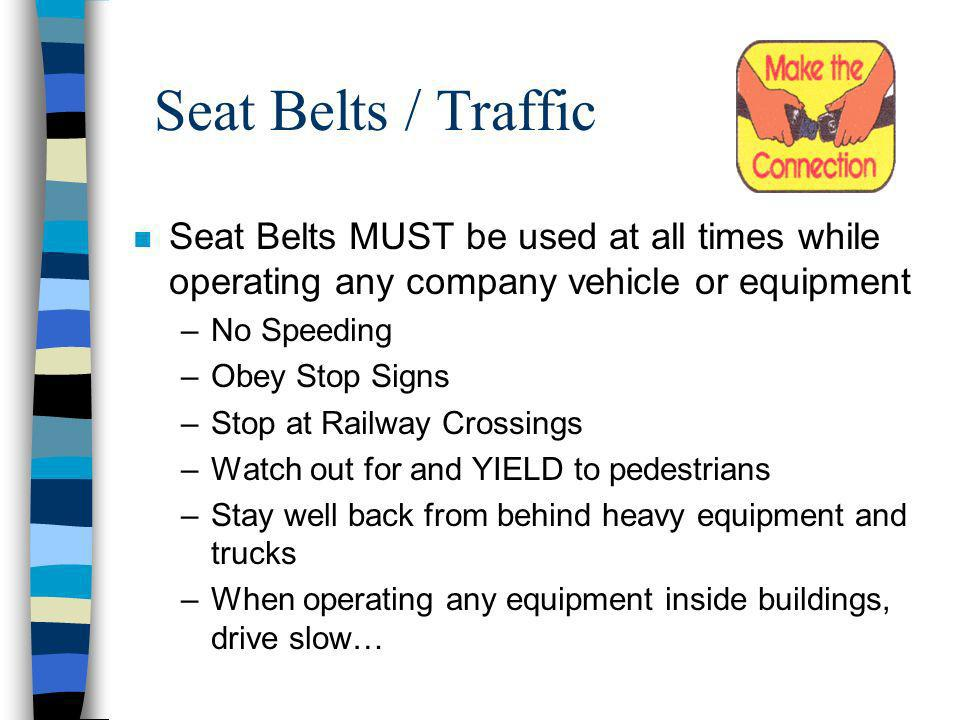 Seat Belts / Traffic n Seat Belts MUST be used at all times while operating any company vehicle or equipment –No Speeding –Obey Stop Signs –Stop at Railway Crossings –Watch out for and YIELD to pedestrians –Stay well back from behind heavy equipment and trucks –When operating any equipment inside buildings, drive slow…