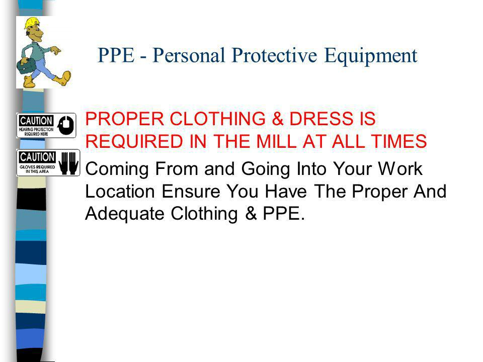 PPE - Personal Protective Equipment n PROPER CLOTHING & DRESS IS REQUIRED IN THE MILL AT ALL TIMES n Coming From and Going Into Your Work Location Ensure You Have The Proper And Adequate Clothing & PPE.