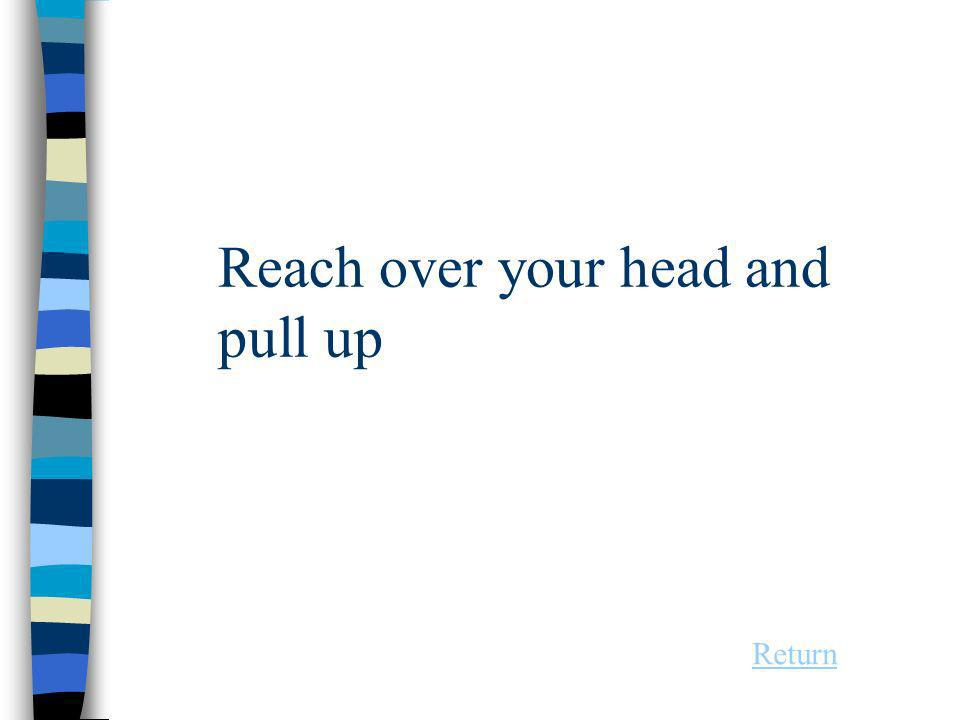 Reach over your head and pull up Return