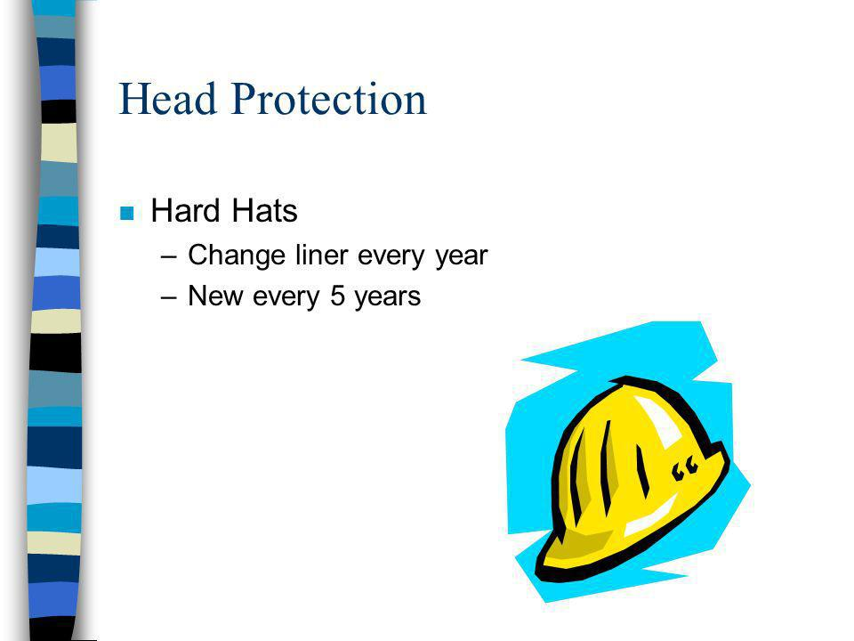 Head Protection n Hard Hats –Change liner every year –New every 5 years