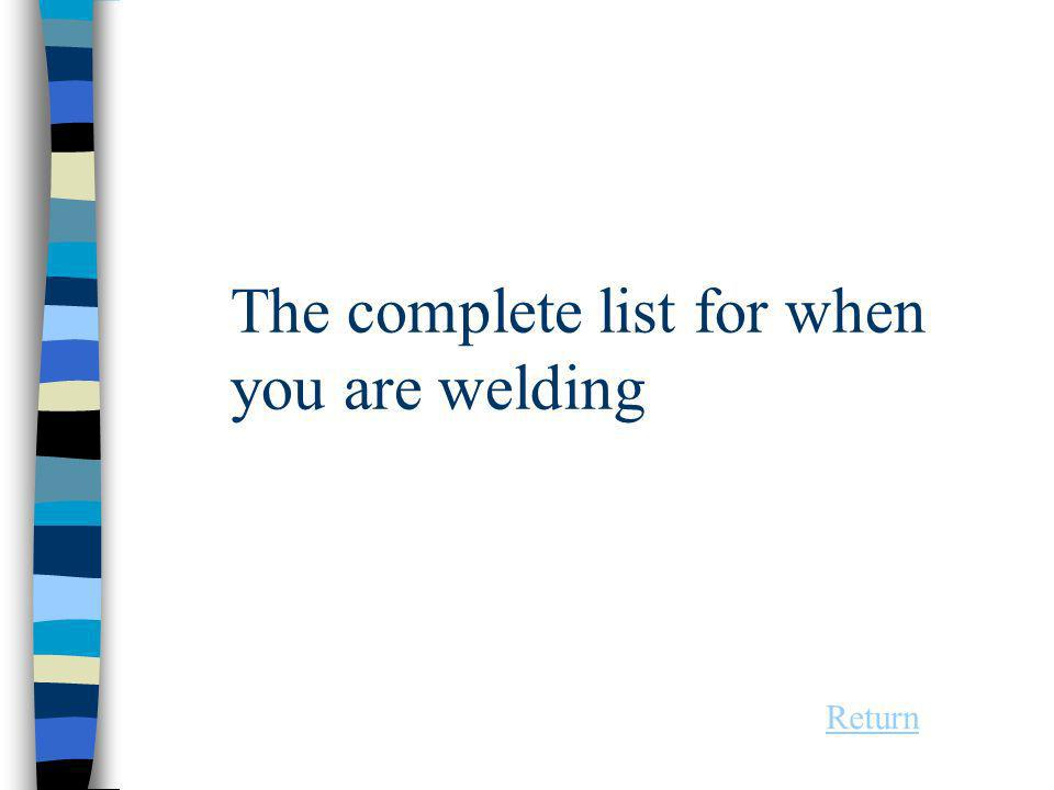 The complete list for when you are welding Return