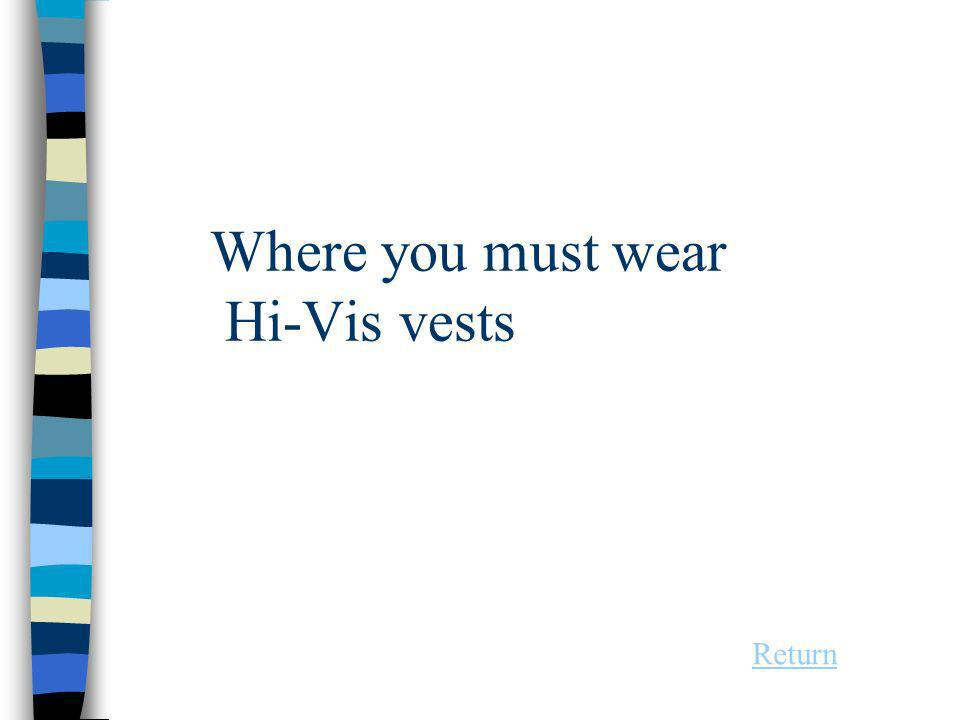 Where you must wear Hi-Vis vests Return