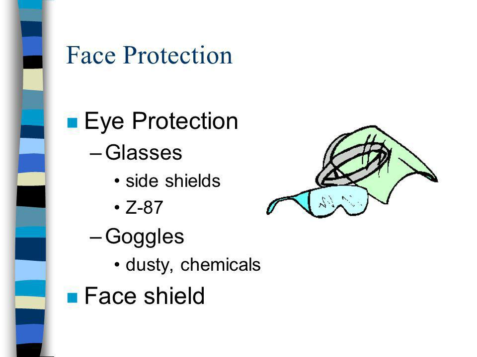 Face Protection n Eye Protection –Glasses side shields Z-87 –Goggles dusty, chemicals n Face shield