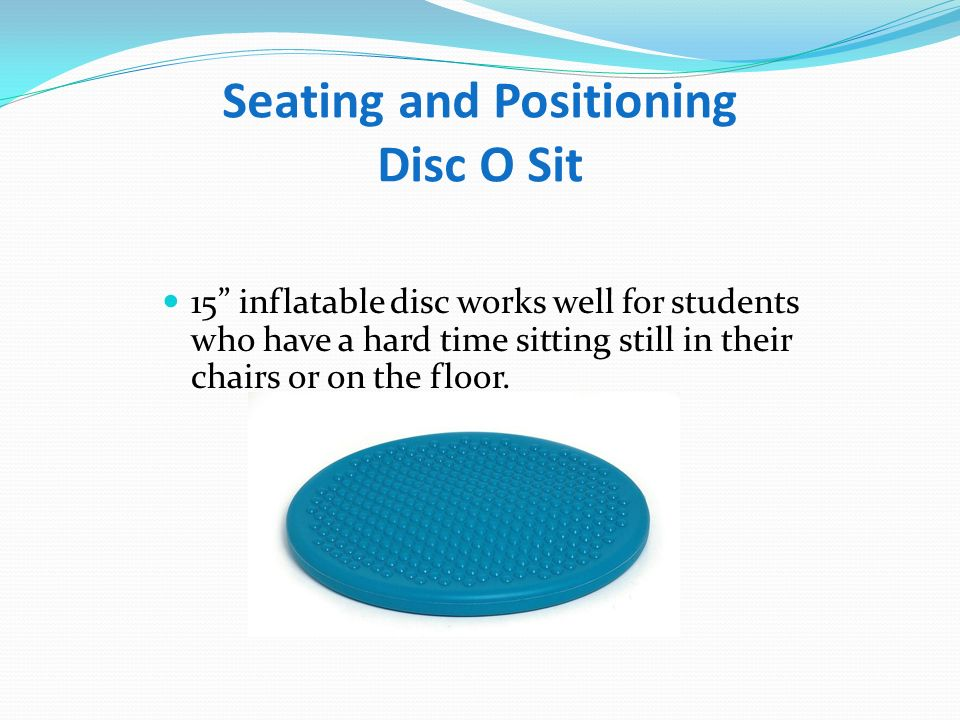 Seating and Positioning Disc O Sit Junior 12 inflatable disc works well for students who have a hard time sitting still in their chairs or on the floor.