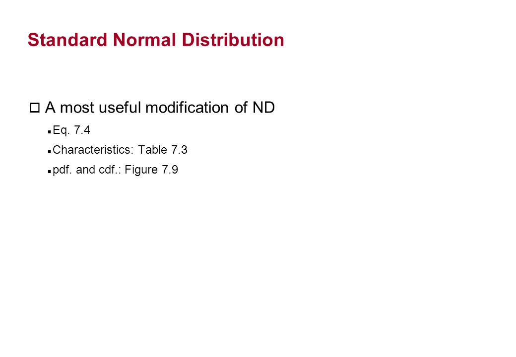 Standard Normal Distribution o A most useful modification of ND Eq. 7.4 Characteristics: Table 7.3 pdf. and cdf.: Figure 7.9