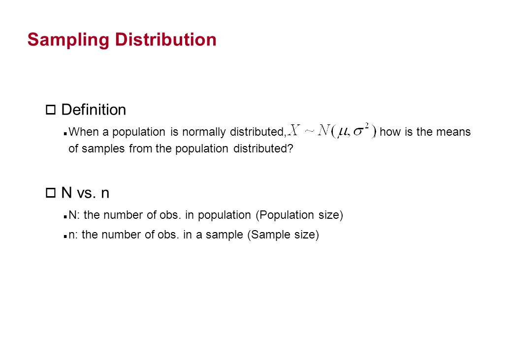 Sampling Distribution o Definition When a population is normally distributed,, how is the means of samples from the population distributed? o N vs. n
