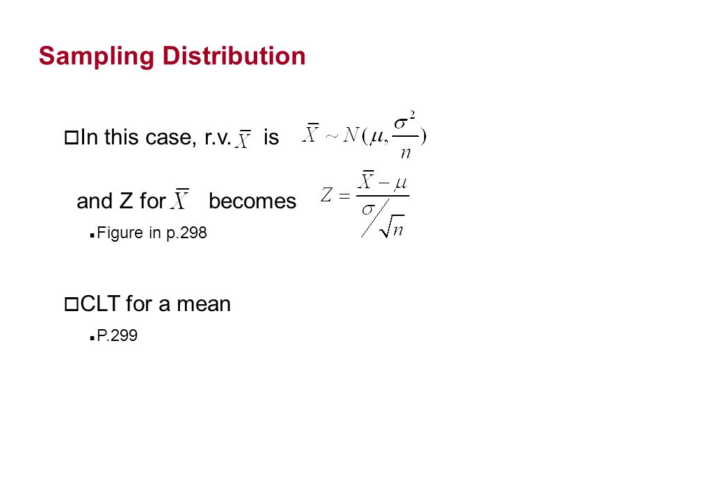 Sampling Distribution o In this case, r.v. is and Z for becomes Figure in p.298 o CLT for a mean P.299
