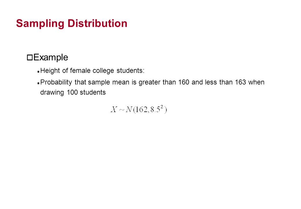 Sampling Distribution o Example Height of female college students: Probability that sample mean is greater than 160 and less than 163 when drawing 100
