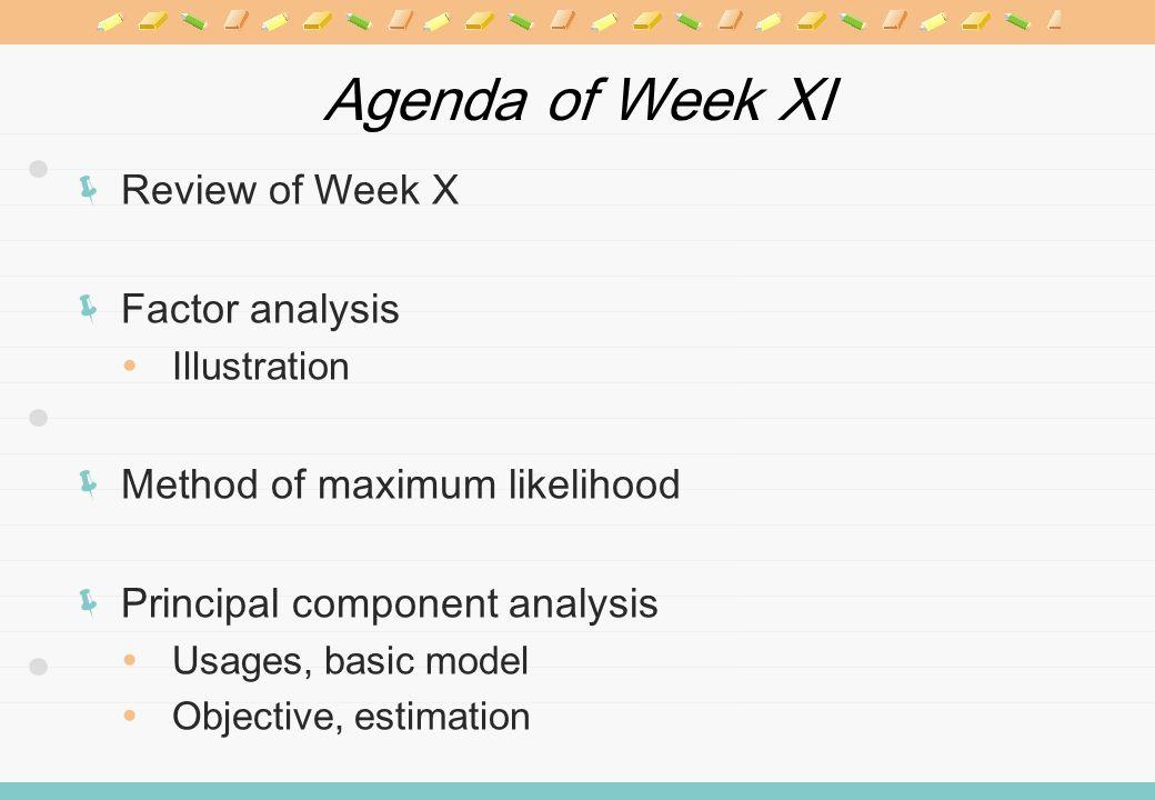 Agenda of Week XI Review of Week X Factor analysis Illustration Method of maximum likelihood Principal component analysis Usages, basic model Objective, estimation