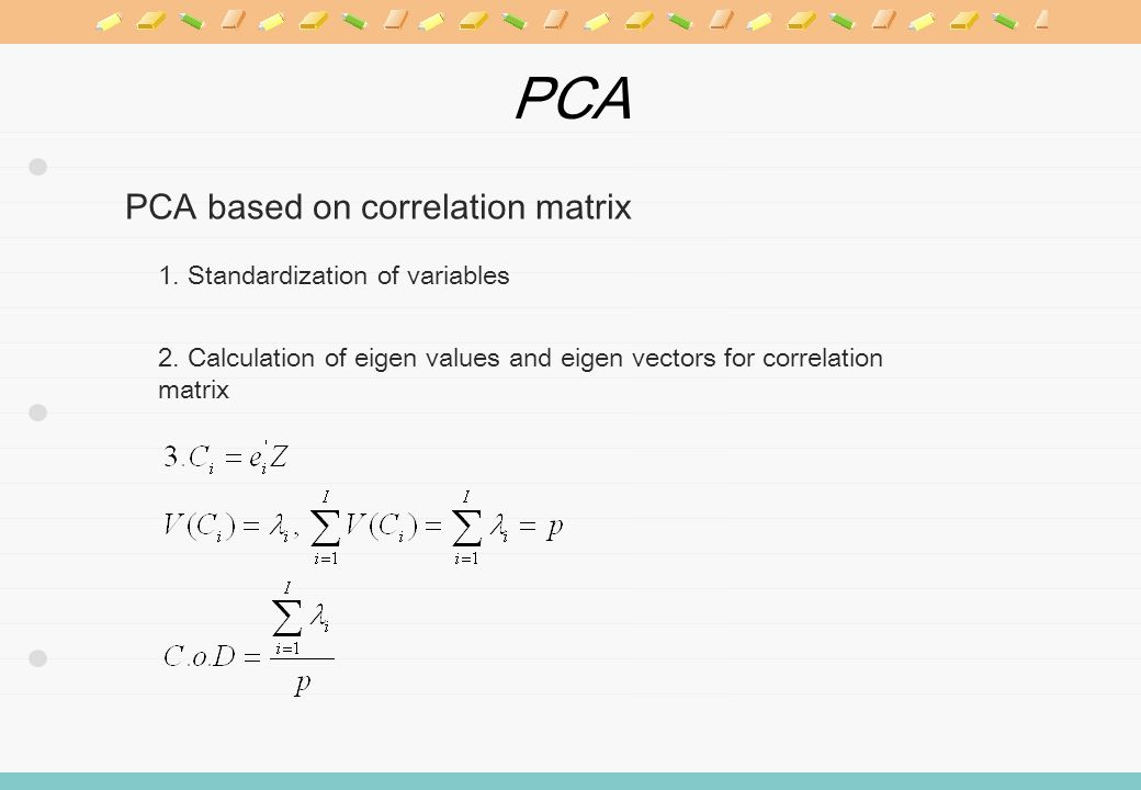 PCA PCA based on correlation matrix 1. Standardization of variables 2. Calculation of eigen values and eigen vectors for correlation matrix
