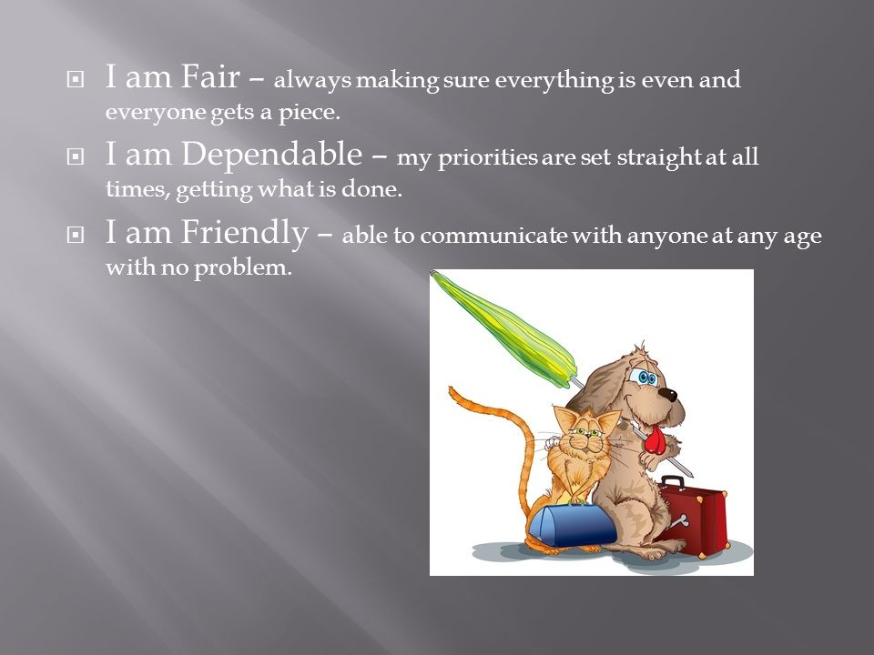 I am Fair – always making sure everything is even and everyone gets a piece. I am Dependable – my priorities are set straight at all times, getting wh
