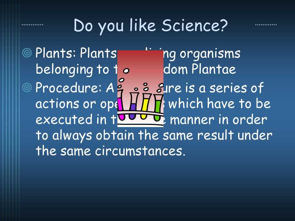 Do you like Science? Plants: Plants are living organisms belonging to the kingdom Plantae Procedure: A procedure is a series of actions or operations