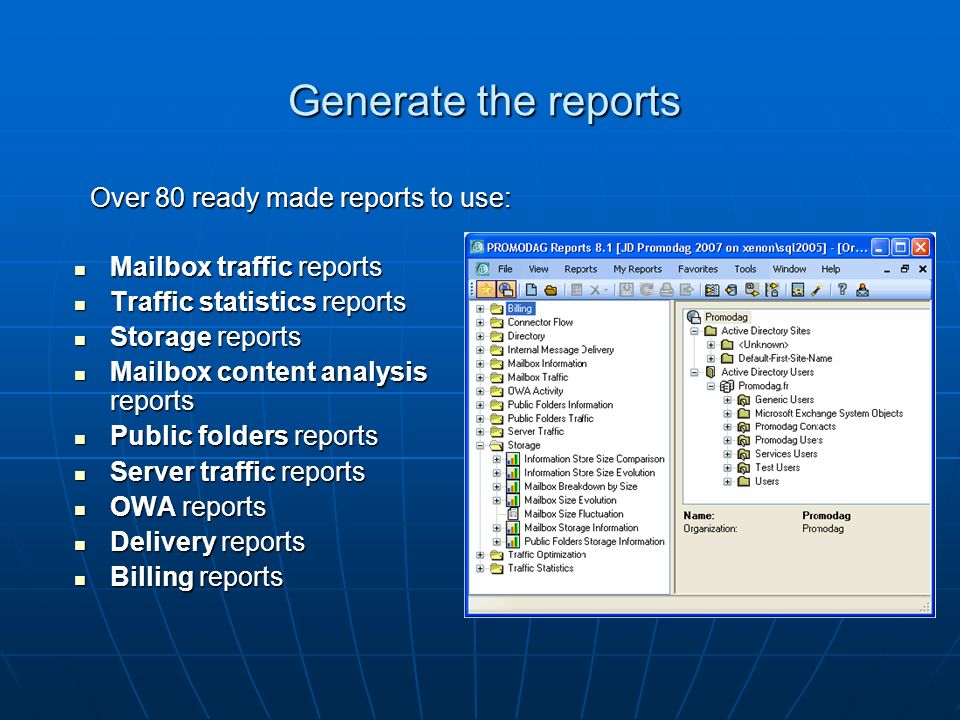 Generate the reports Mailbox traffic reports Mailbox traffic reports Traffic statistics reports Traffic statistics reports Storage reports Storage reports Mailbox content analysis reports Mailbox content analysis reports Public folders reports Public folders reports Server traffic reports Server traffic reports OWA reports OWA reports Delivery reports Delivery reports Billing reports Billing reports Over 80 ready made reports to use: