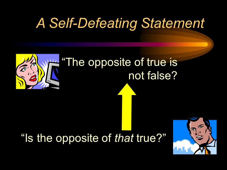 A Self-Defeating Statement The opposite of true is not false? Is the opposite of that true?