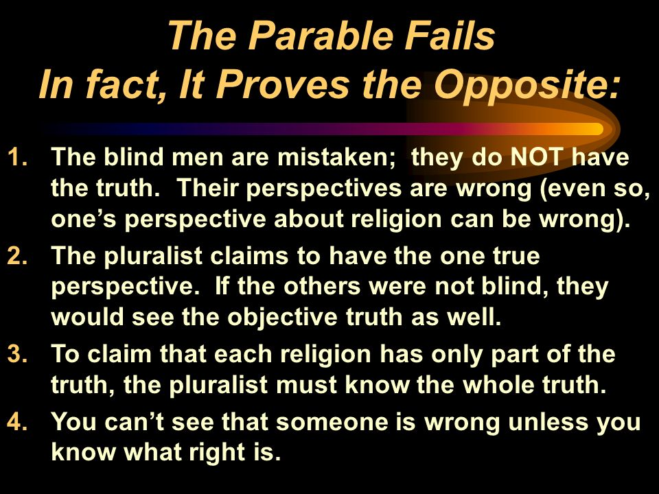 The Parable Fails In fact, It Proves the Opposite: 1.The blind men are mistaken; they do NOT have the truth. Their perspectives are wrong (even so, on