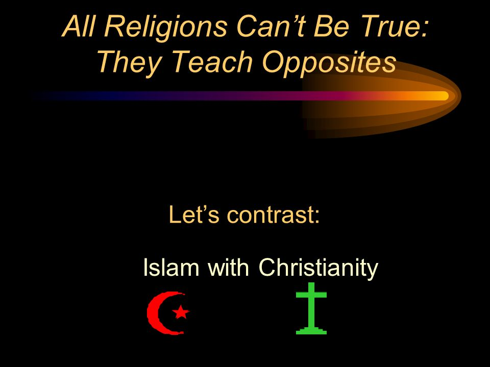 All Religions Cant Be True: They Teach Opposites Islam with Christianity Lets contrast: