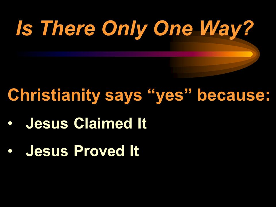 Is There Only One Way? Christianity says yes because: Jesus Claimed It Jesus Proved It