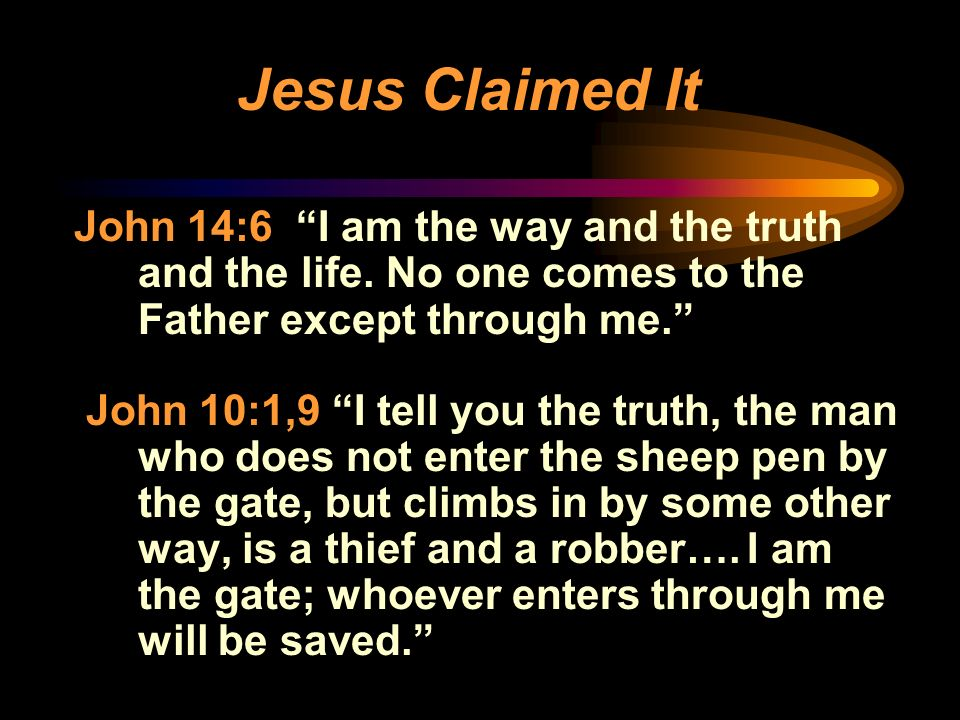 Jesus Claimed It John 14:6 I am the way and the truth and the life. No one comes to the Father except through me. John 10:1,9 I tell you the truth, th