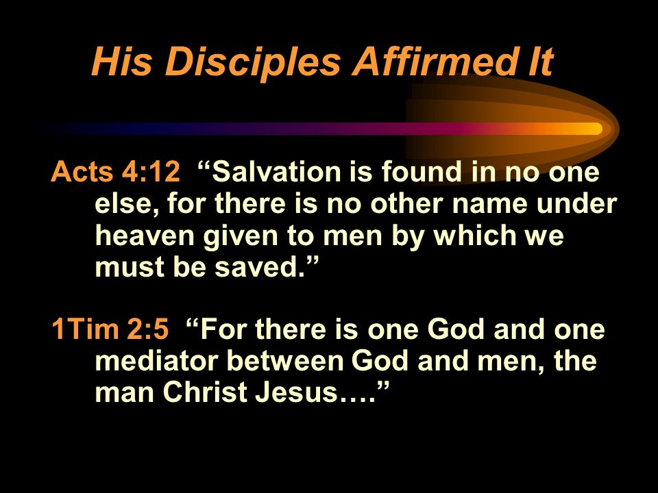 His Disciples Affirmed It Acts 4:12 Salvation is found in no one else, for there is no other name under heaven given to men by which we must be saved.