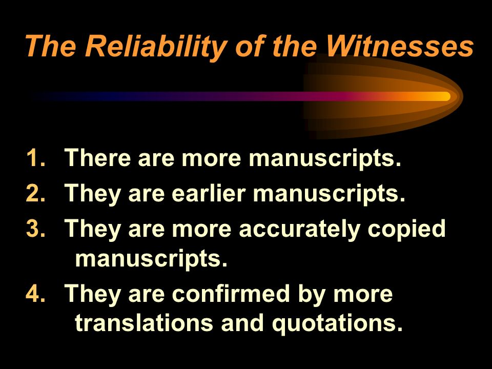 1. There are more manuscripts. 2. They are earlier manuscripts. 3. They are more accurately copied manuscripts. 4. They are confirmed by more translat
