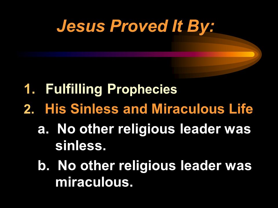 1. Fulfilling P rophecies 2. His Sinless and Miraculous Life a. No other religious leader was sinless. b. No other religious leader was miraculous. Je