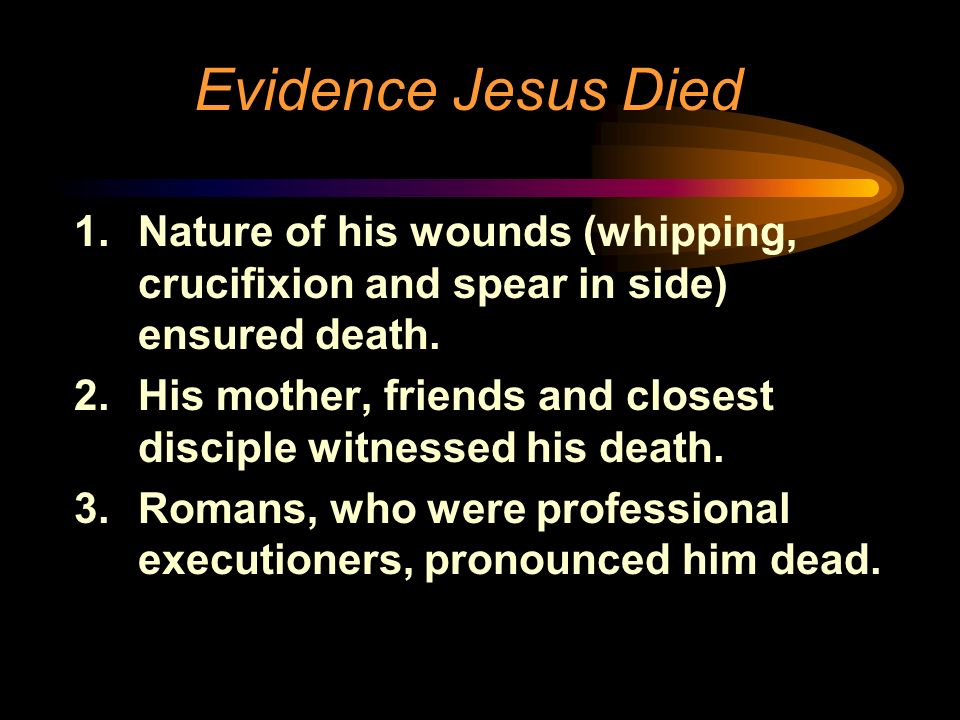 Evidence Jesus Died 1.Nature of his wounds (whipping, crucifixion and spear in side) ensured death. 2.His mother, friends and closest disciple witness