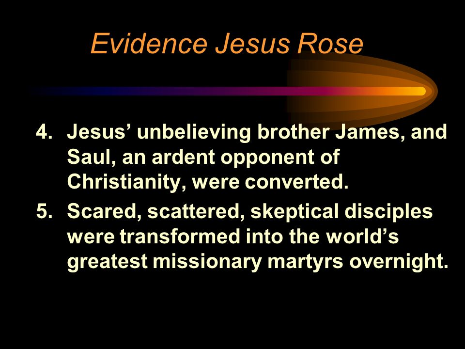 Evidence Jesus Rose 4.Jesus unbelieving brother James, and Saul, an ardent opponent of Christianity, were converted. 5.Scared, scattered, skeptical di