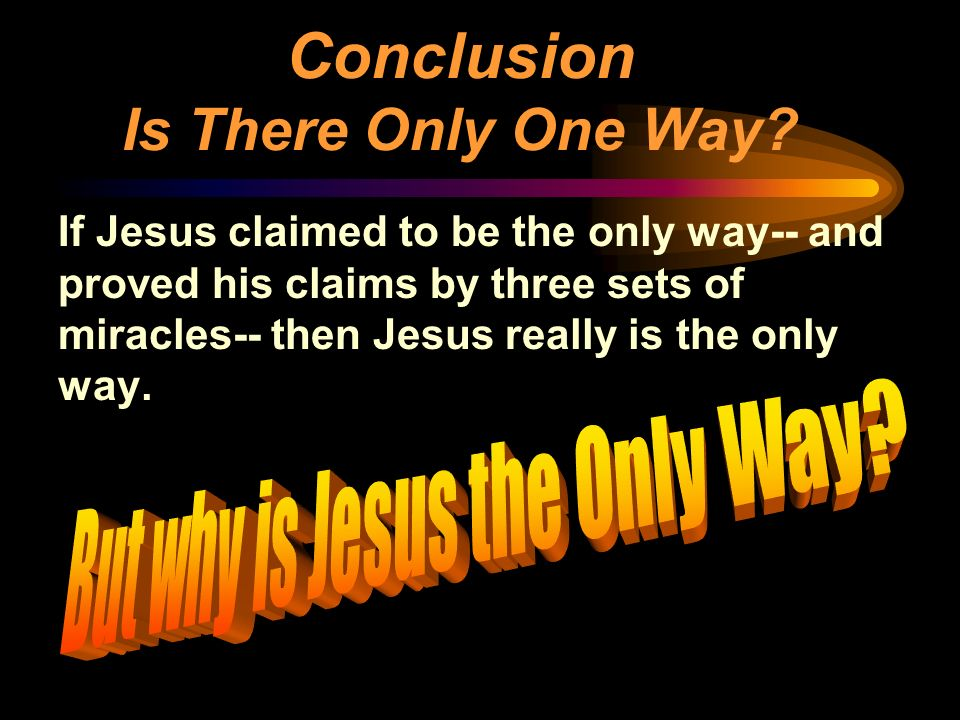 If Jesus claimed to be the only way-- and proved his claims by three sets of miracles-- then Jesus really is the only way. Conclusion Is There Only On