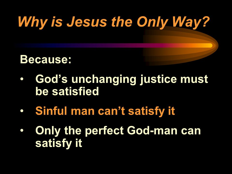 Why is Jesus the Only Way? Because: Gods unchanging justice must be satisfied Sinful man cant satisfy it Only the perfect God-man can satisfy it