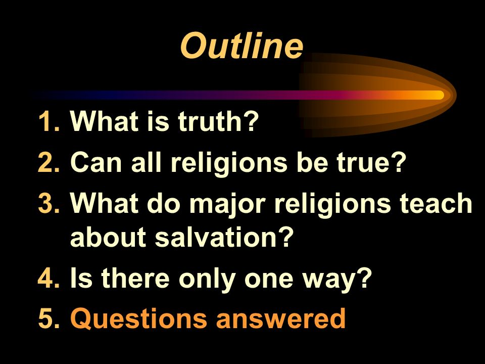 Outline 1.What is truth? 2.Can all religions be true? 3.What do major religions teach about salvation? 4.Is there only one way? 5.Questions answered