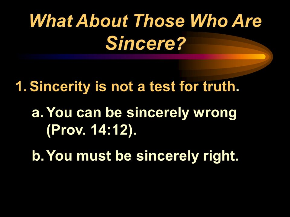 What About Those Who Are Sincere ? 1.Sincerity is not a test for truth. a.You can be sincerely wrong (Prov. 14:12). b.You must be sincerely right.