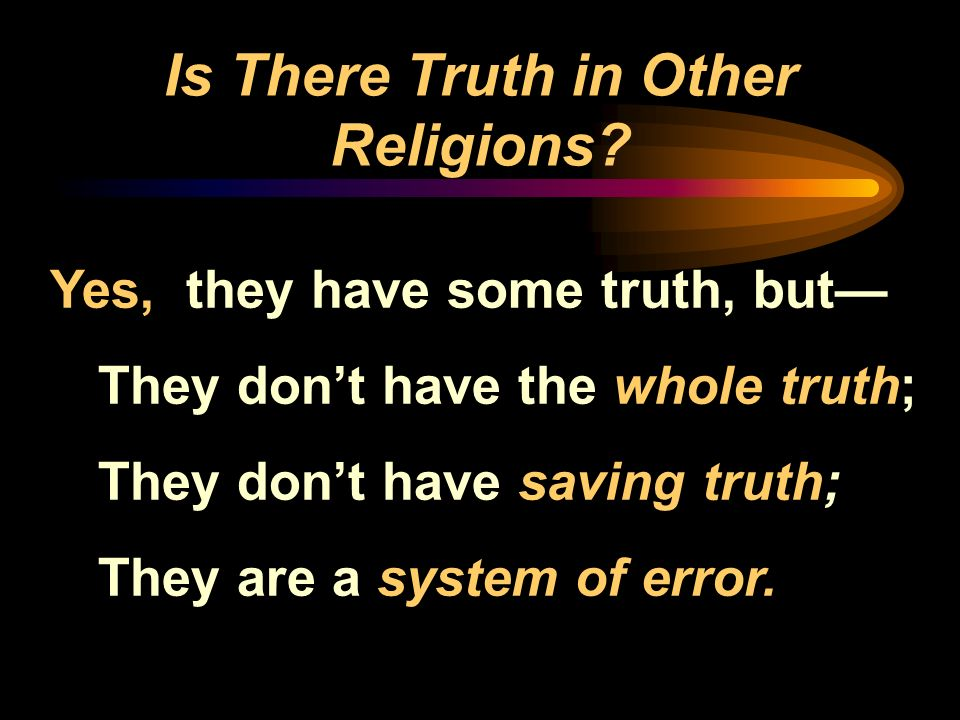 Is There Truth in Other Religions? Yes, they have some truth, but They dont have the whole truth; They dont have saving truth; They are a system of er