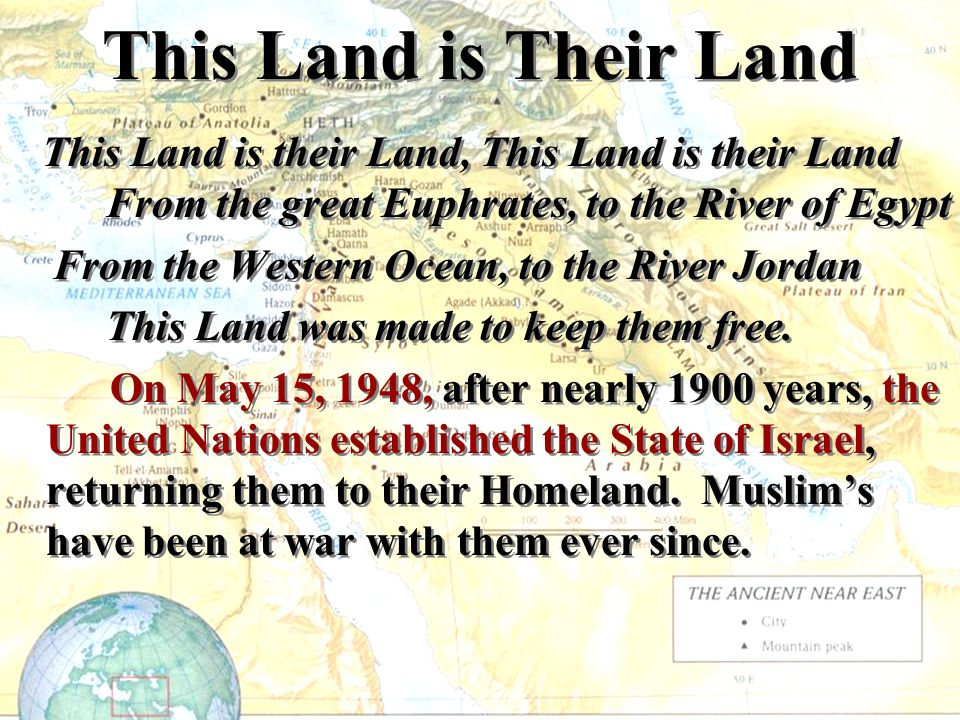 This Land is Their Land This Land is their Land, This Land is their Land From the great Euphrates, to the River of Egypt From the Western Ocean, to the River Jordan This Land was made to keep them free.