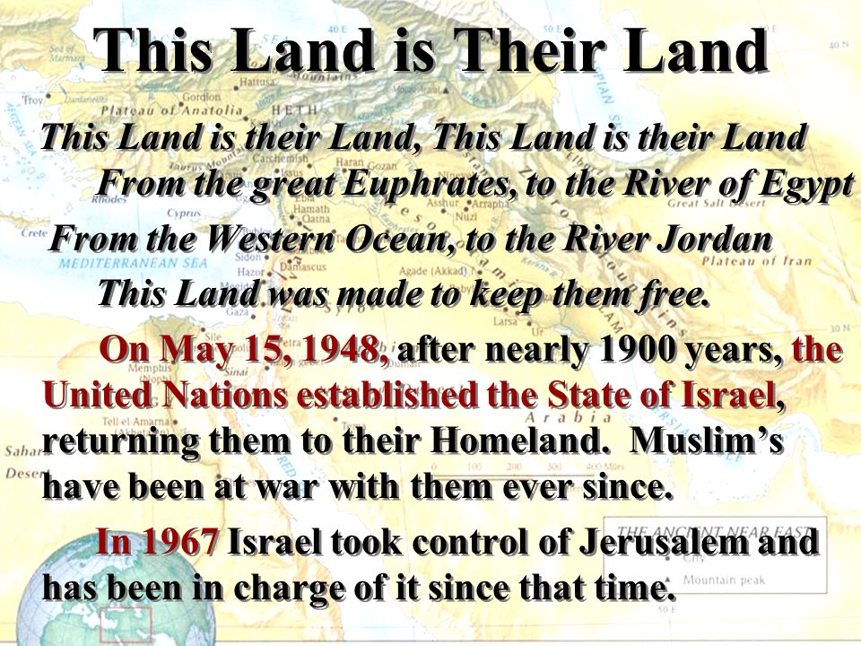 This Land is Their Land This Land is their Land, This Land is their Land From the great Euphrates, to the River of Egypt From the Western Ocean, to th