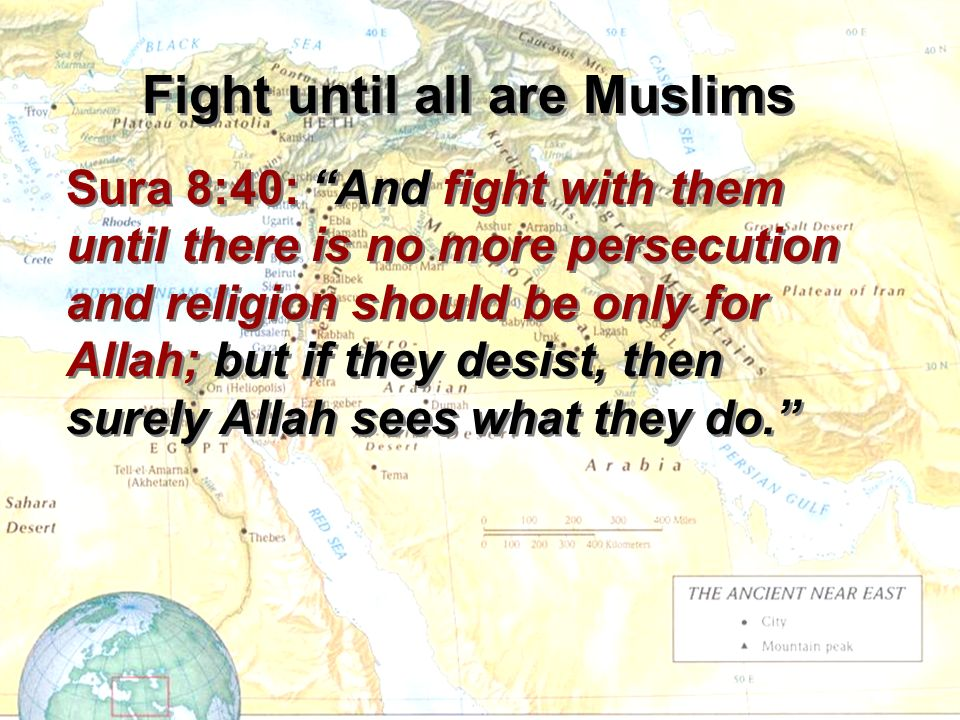 Sura 8:40: And fight with them until there is no more persecution and religion should be only for Allah; but if they desist, then surely Allah sees what they do.