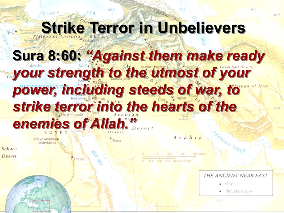 Sura 8:60: Against them make ready your strength to the utmost of your power, including steeds of war, to strike terror into the hearts of the enemies of Allah.