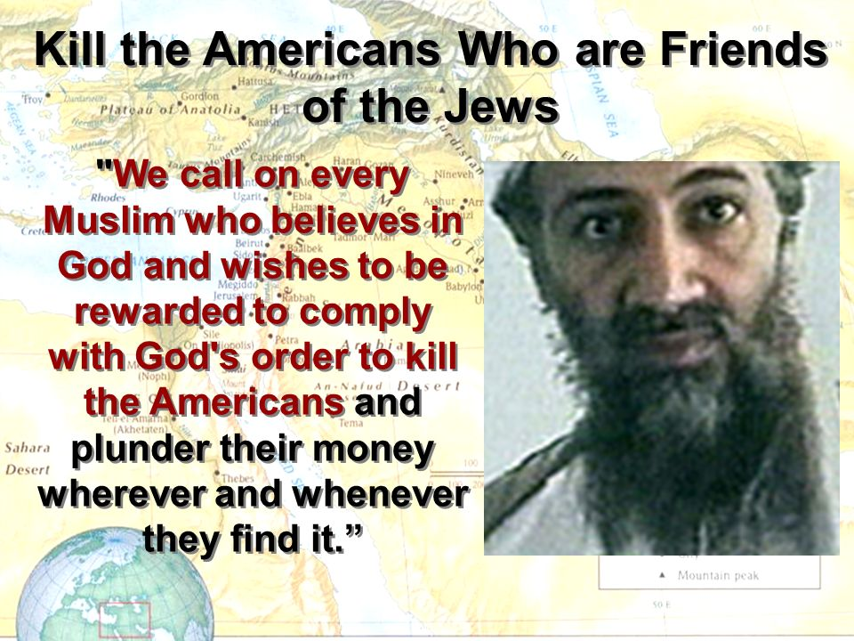 We call on every Muslim who believes in God and wishes to be rewarded to comply with God s order to kill the Americans and plunder their money wherever and whenever they find it.